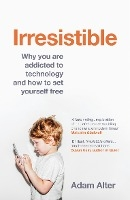 Irresistible : Why You Are Addicted To Technology And How To Set Yourself Free