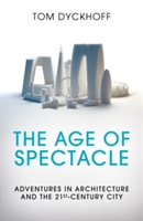 The Age Of Spectacle : Adventures In Architecture And The 21st-century City