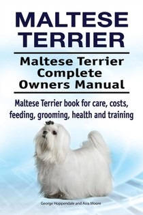Maltese Terrier. Maltese Terrier Complete Owners Manual. Maltese Terrier Book For Care, Costs, Feeding, Grooming, Health And Training.