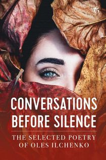 Conversations before Silence - The selected poetry of Oles Ilchenko