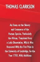 Essay On The Slavery And Commerce Of The Human Species, Particularly The African, Translated From A Latin Dissertation, Which Was Honoured With The First Prize In The University Of Cambridge, For The Year 1785, With Additions