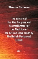 History Of The Rise, Progress And Accomplishment Of The Abolition Of The African Slave Trade By The British Parliament (1808), Vol. I