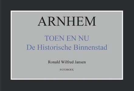 Arnhem toen en nu de historische binnenstad